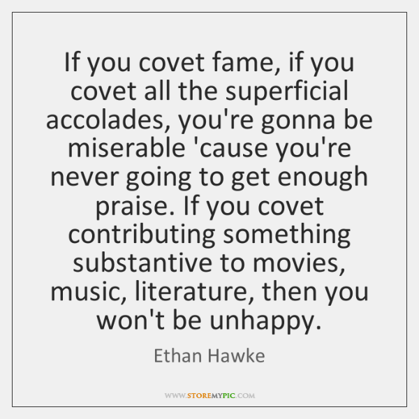 If you covet fame, if you covet all the superficial accolades, you're ...