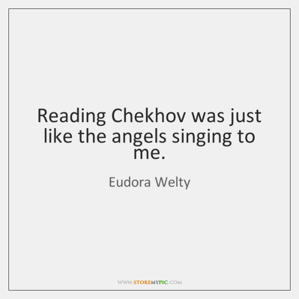 Reading Chekhov was just like the angels singing to me.