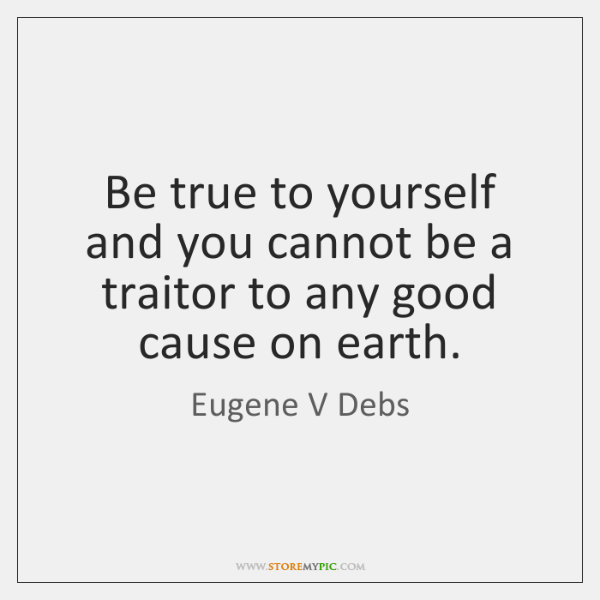 Be true to yourself and you cannot be a traitor to any ...