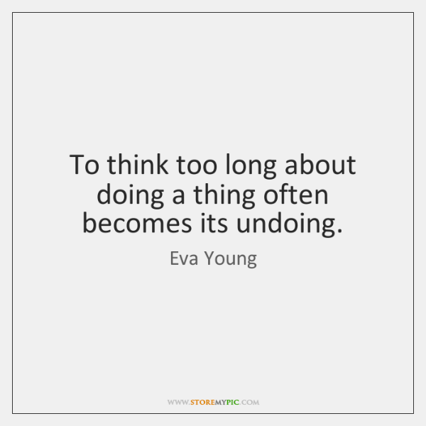 To think too long about doing a thing often becomes its undoing.