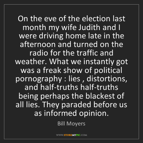 Bill Moyers: On the eve of the election last month my wife Judith...