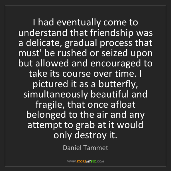 Daniel Tammet: I had eventually come to understand that friendship was...