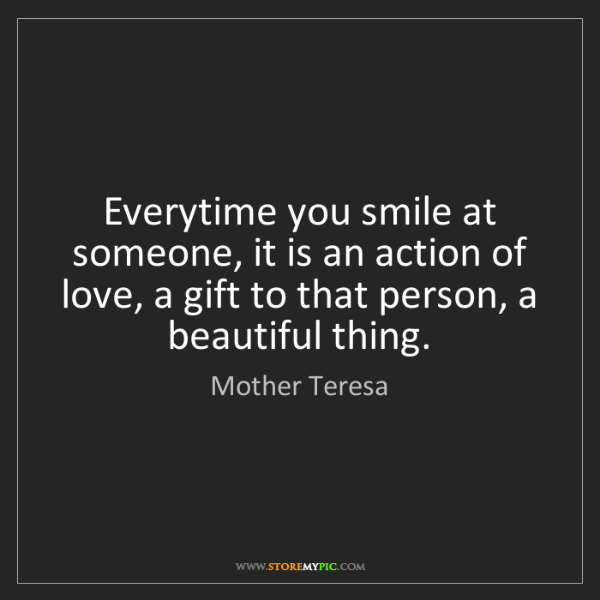 Mother Teresa: Everytime you smile at someone, it is an action of love,...