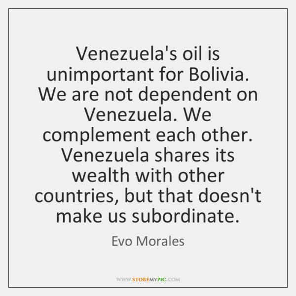 Venezuela's oil is unimportant for Bolivia. We are not dependent on Venezuela. ...