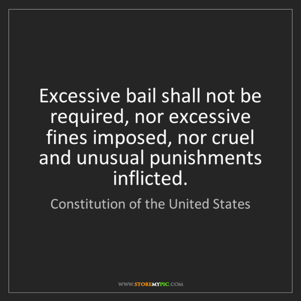 Constitution of the United States: Excessive bail shall not be required, nor excessive fines...