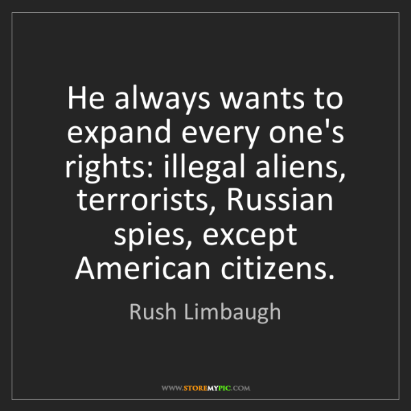 Rush Limbaugh: He always wants to expand every one's rights: illegal...