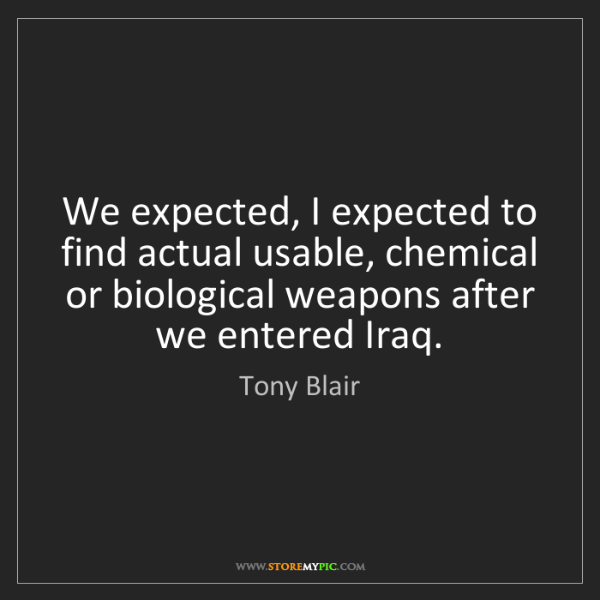 Tony Blair: We expected, I expected to find actual usable, chemical...