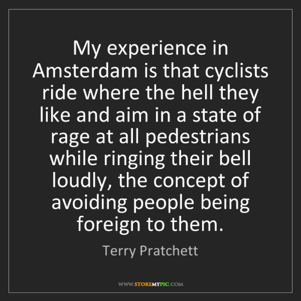 Terry Pratchett: My experience in Amsterdam is that cyclists ride where...