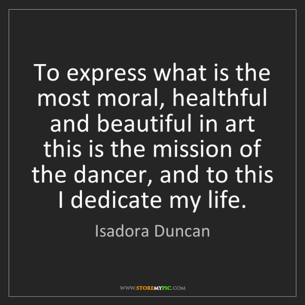 Isadora Duncan: To express what is the most moral, healthful and beautiful...