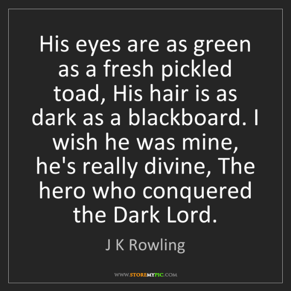 J K Rowling: His eyes are as green as a fresh pickled toad, His hair...