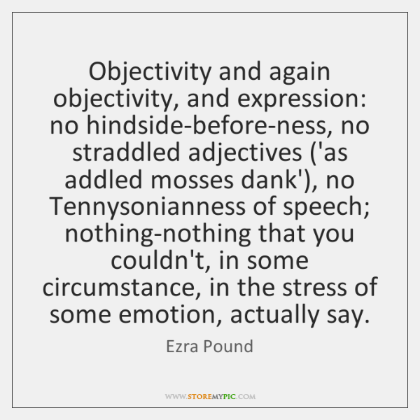 Objectivity and again objectivity, and expression: no hindside-before-ness, no straddled adjectives