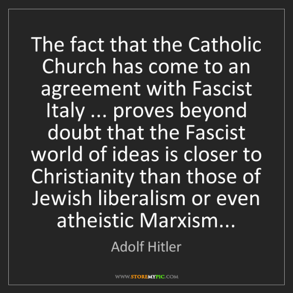 Adolf Hitler: The fact that the Catholic Church has come to an agreement...
