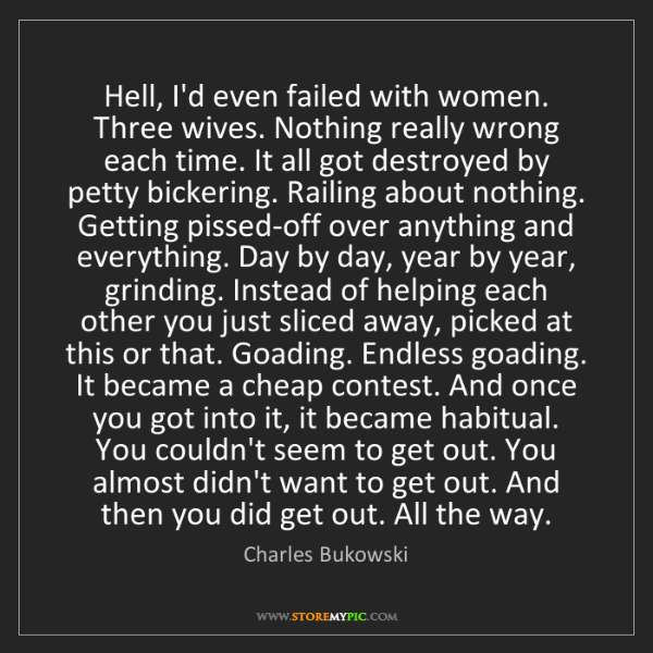 Charles Bukowski: Hell, I'd even failed with women. Three wives. Nothing...