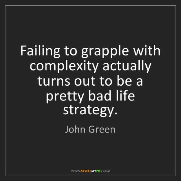 John Green: Failing to grapple with complexity actually turns out...