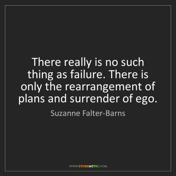 Suzanne Falter-Barns: There really is no such thing as failure. There is only...