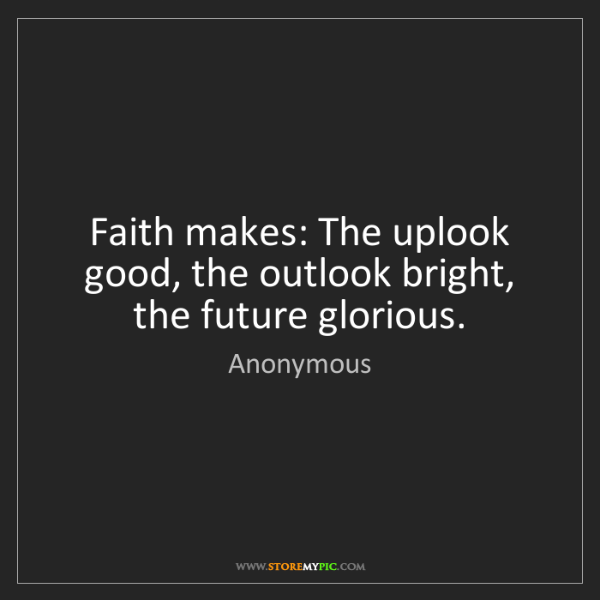 Anonymous: Faith makes: The uplook good, the outlook bright, the...