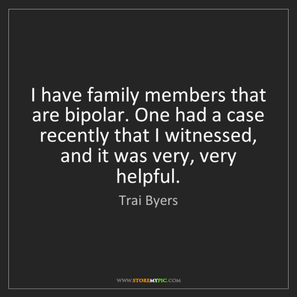 Trai Byers: I have family members that are bipolar. One had a case...