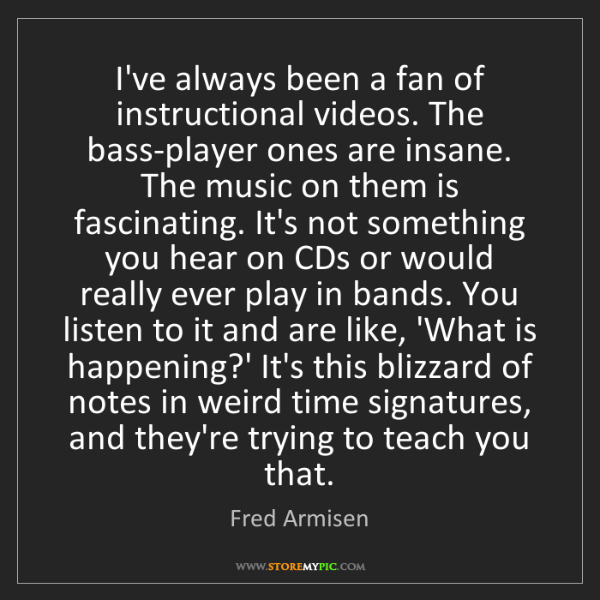 Fred Armisen: I've always been a fan of instructional videos. The bass-player...