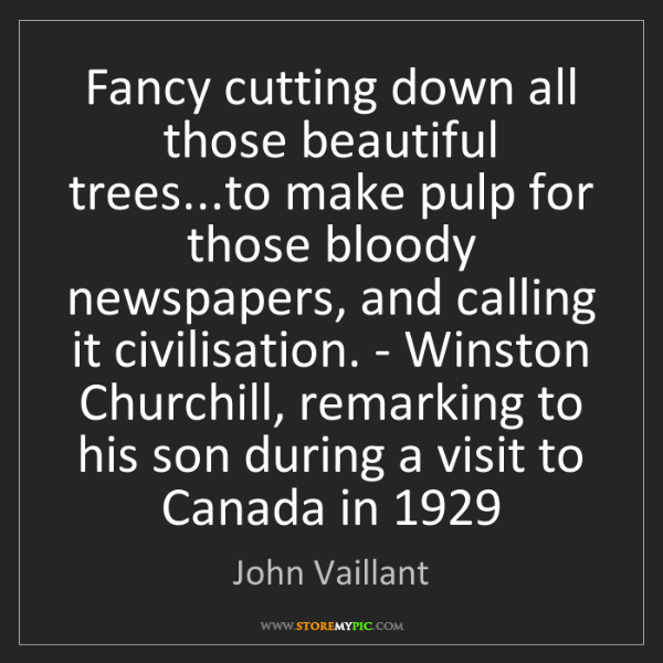 John Vaillant: Fancy cutting down all those beautiful trees...to make...