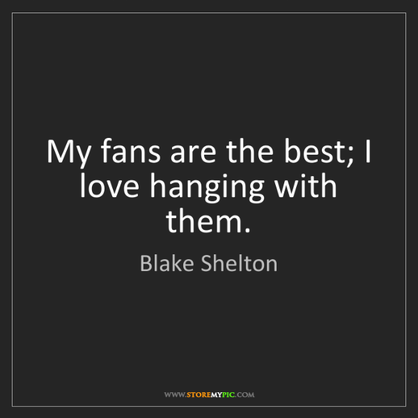 Blake Shelton: My fans are the best; I love hanging with them.