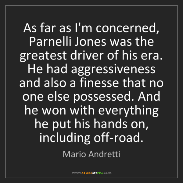 Mario Andretti: As far as I'm concerned, Parnelli Jones was the greatest...