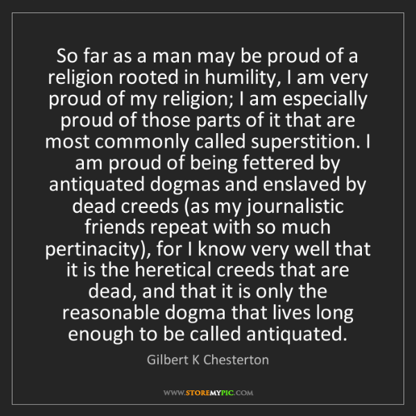 Gilbert K Chesterton: So far as a man may be proud of a religion rooted in...