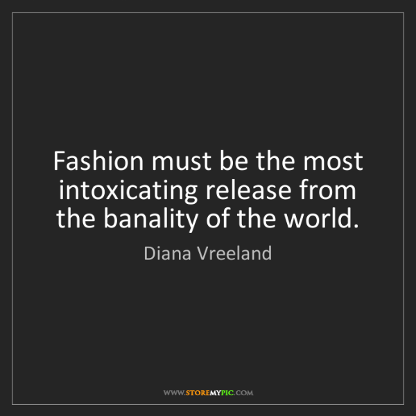 Diana Vreeland: Fashion must be the most intoxicating release from the...