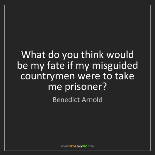 Benedict Arnold: What do you think would be my fate if my misguided countrymen...