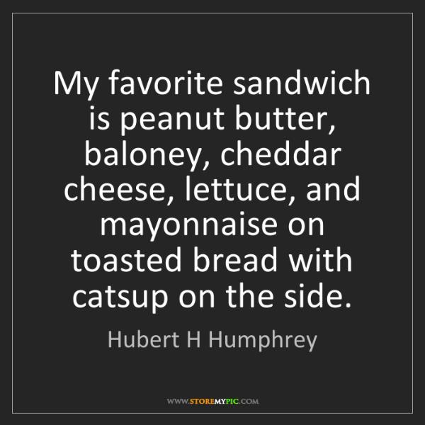Hubert H Humphrey: My favorite sandwich is peanut butter, baloney, cheddar...