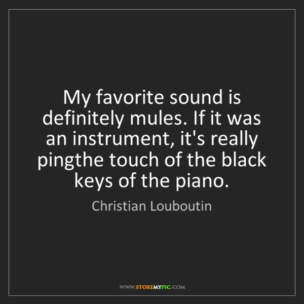 Christian Louboutin: My favorite sound is definitely mules. If it was an instrument,...