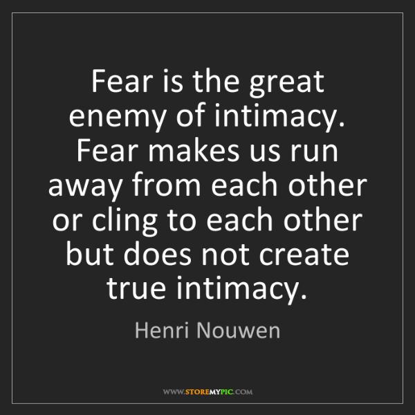Henri Nouwen: Fear is the great enemy of intimacy. Fear makes us run...