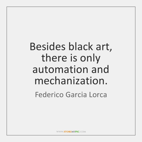 Besides black art, there is only automation and mechanization.