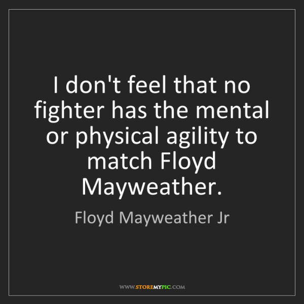 Floyd Mayweather Jr: I don't feel that no fighter has the mental or physical...