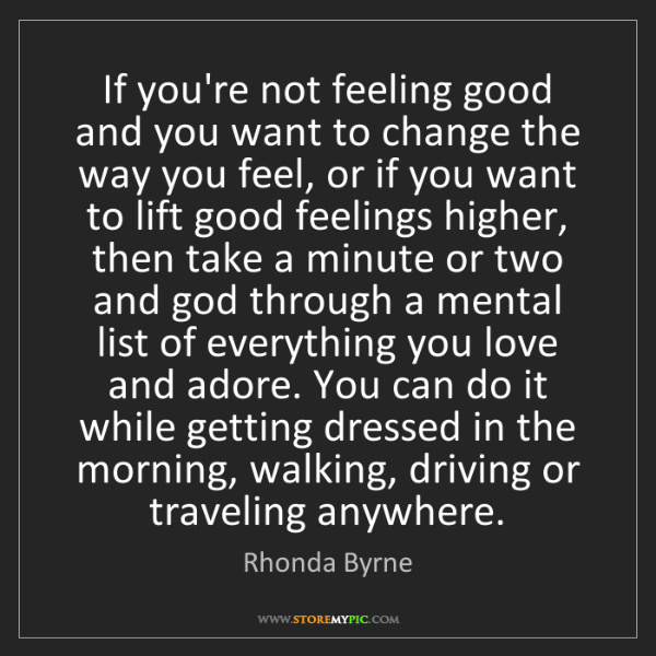 Rhonda Byrne: If you're not feeling good and you want to change the...