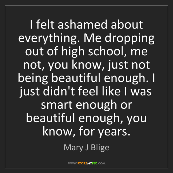 Mary J Blige: I felt ashamed about everything. Me dropping out of high...