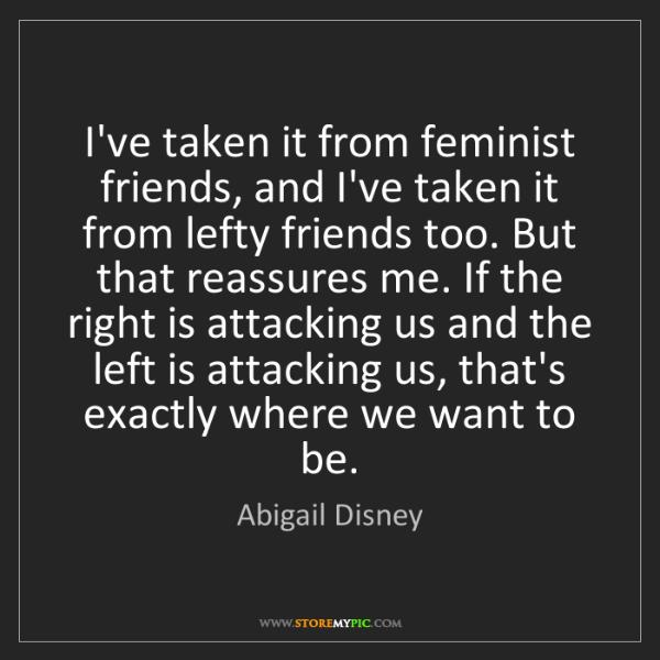 Abigail Disney: I've taken it from feminist friends, and I've taken it...