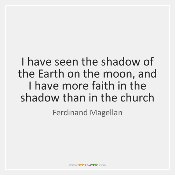 I have seen the shadow of the Earth on the moon, and ...