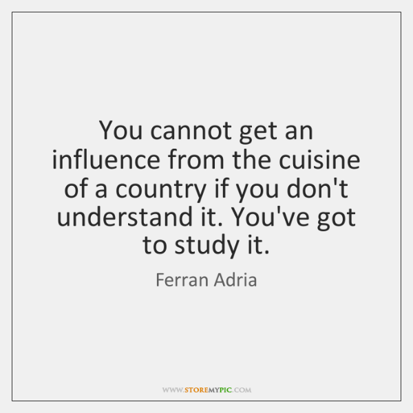You cannot get an influence from the cuisine of a country if ...