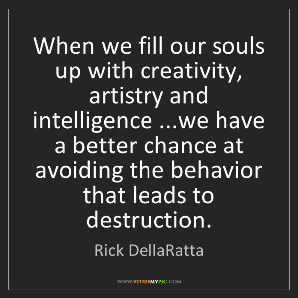 Rick DellaRatta: When we fill our souls up with creativity, artistry and...