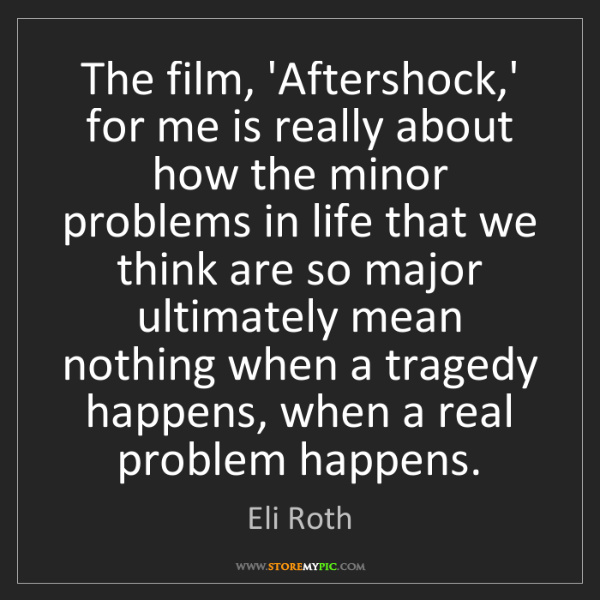 Eli Roth: The film, 'Aftershock,' for me is really about how the...
