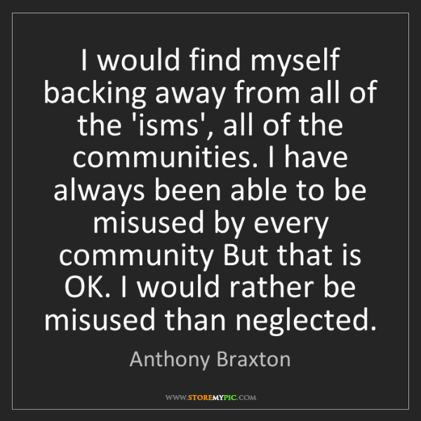 Anthony Braxton: I would find myself backing away from all of the 'isms',...