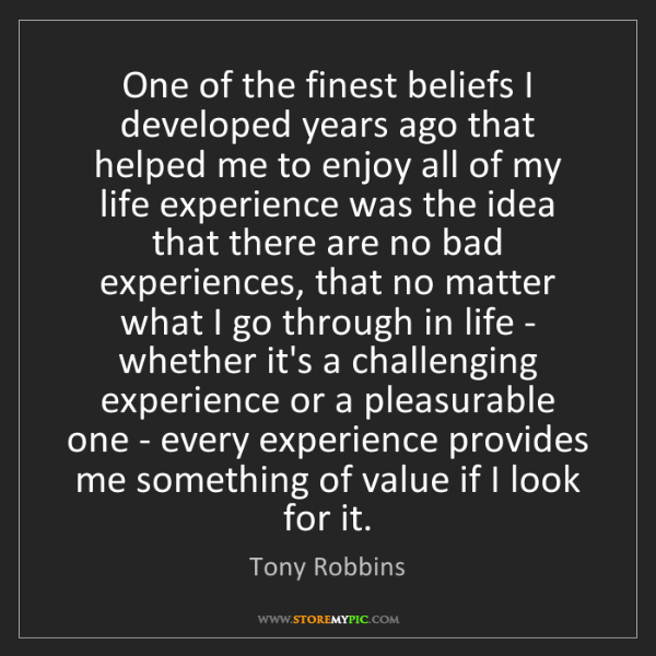 Tony Robbins: One of the finest beliefs I developed years ago that...