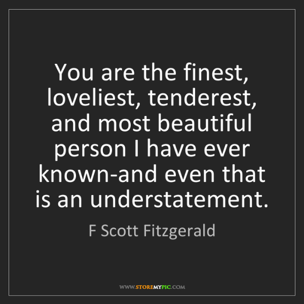 F Scott Fitzgerald: You are the finest, loveliest, tenderest, and most beautiful...