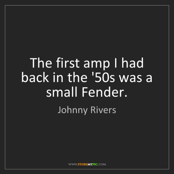 Johnny Rivers: The first amp I had back in the '50s was a small Fender.