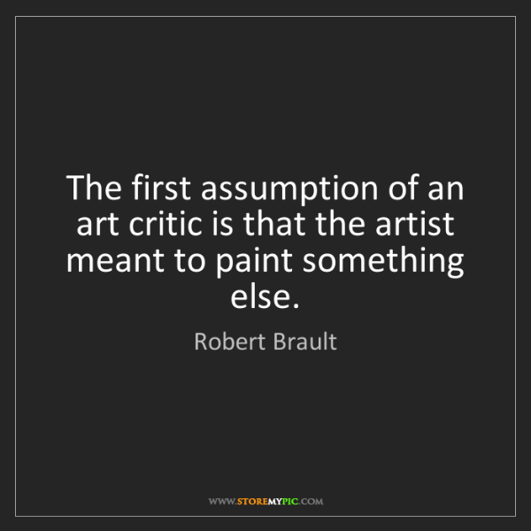 Robert Brault: The first assumption of an art critic is that the artist...