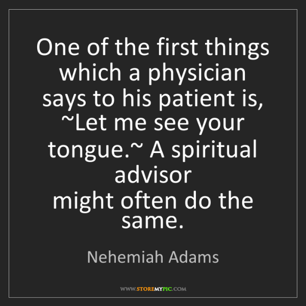 Nehemiah Adams: One of the first things which a physician   says to his...