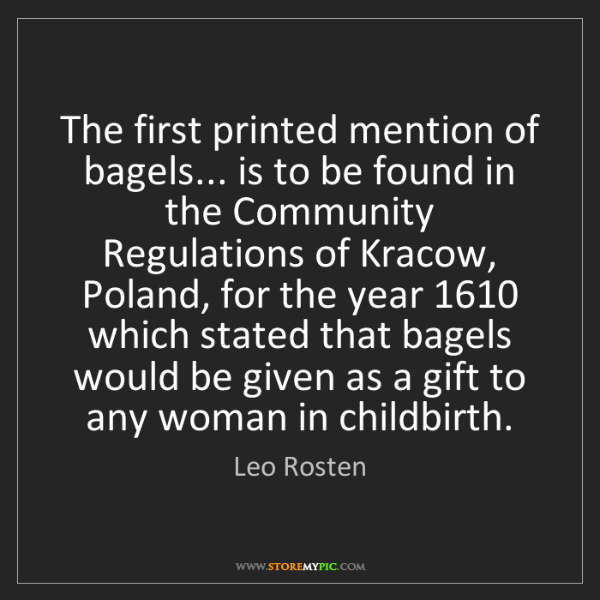 Leo Rosten: The first printed mention of bagels... is to be found...