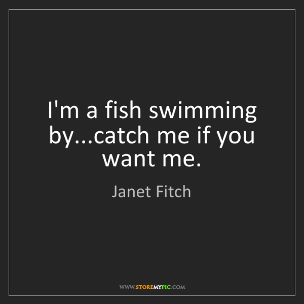 Janet Fitch: I'm a fish swimming by...catch me if you want me.
