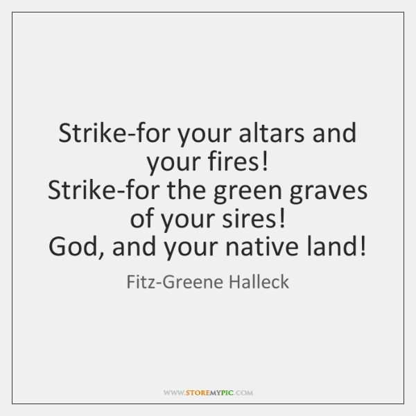 Strike-for your altars and your fires!   Strike-for the green graves of your ...