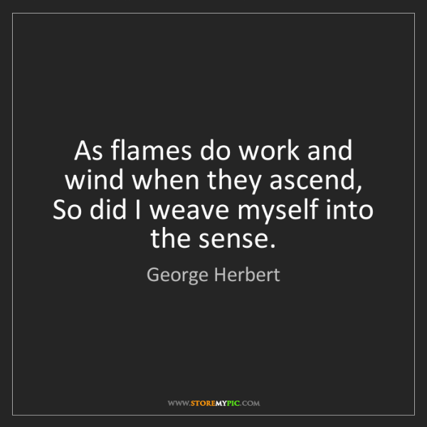 George Herbert: As flames do work and wind when they ascend,  So did...